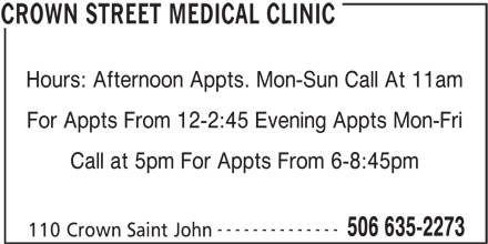 Crown Street Medical Clinic (506-635-2273) - Display Ad - Hours: Afternoon Appts. Mon-Sun Call At 11am For Appts From 12-2:45 Evening Appts Mon-Fri Call at 5pm For Appts From 6-8:45pm -------------- 506 635-2273 110 Crown Saint John CROWN STREET MEDICAL CLINIC