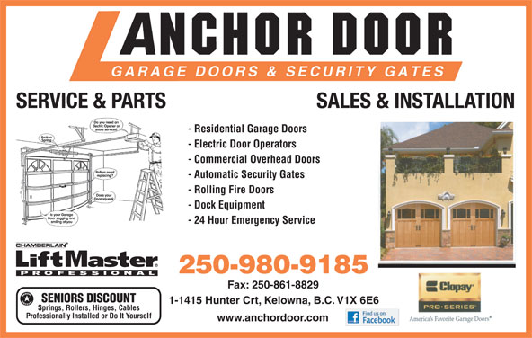 Anchor Door Services Ltd (250-861-5322) - Display Ad - SERVICE & PARTS SALES & INSTALLATION - Residential Garage Doors - Electric Door Operators - Commercial Overhead Doors - Automatic Security Gates - Rolling Fire Doors - Dock Equipment - 24 Hour Emergency Service 250-980-9185 Fax: 250-861-8829 SENIORS DISCOUNT 1-1415 Hunter Crt, Kelowna, B.C. V1X 6E6 Springs, Rollers, Hinges, Cables Professionally Installed or Do It Yourself www.anchordoor.com SERVICE & PARTS SALES & INSTALLATION - Residential Garage Doors - Electric Door Operators - Commercial Overhead Doors - Automatic Security Gates - Rolling Fire Doors - Dock Equipment - 24 Hour Emergency Service 250-980-9185 Fax: 250-861-8829 SENIORS DISCOUNT 1-1415 Hunter Crt, Kelowna, B.C. V1X 6E6 Springs, Rollers, Hinges, Cables Professionally Installed or Do It Yourself www.anchordoor.com