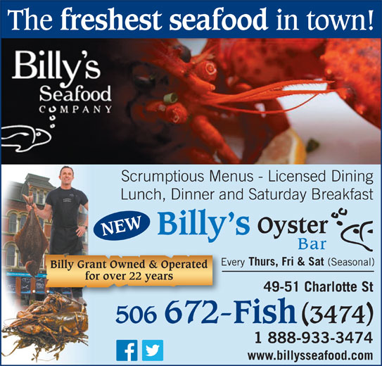 Billy's Seafood Company (506-672-3474) - Annonce illustrée======= - The freshest seafood in town! Scrumptious Menus - Licensed Dining Lunch, Dinner and Saturday Breakfast Oyster Billy s NEW Bar Every Thurs, Fri & Sat (Seasonal)Eve Billy Grant Owned & Operated for over 22 years 49-51 Charlotte St 506 672-Fish 3474 1 888-933-3474 www.billysseafood.com