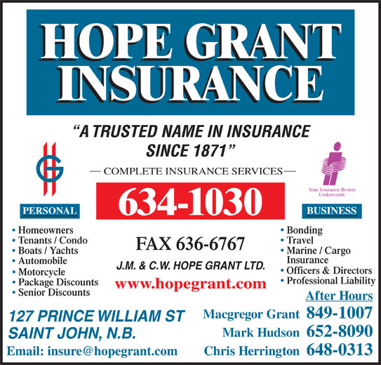 Hope Grant J M & C W Ltd (506-634-1030) - Display Ad - J.M. & C.W. HOPE GRANT LTD. Officers & Directors Motorcycle Professional Liability Package Discounts www.hopegrant.com Senior Discounts After Hours Macgregor Grant  849-1007 127 PRINCE WILLIAM ST Mark Hudson  652-8090 SAINT JOHN, N.B. Chris Herrington  648-0313 A TRUSTED NAME IN INSURANCE SINCE 1871 COMPLETE INSURANCE SERVICES PERSONAL BUSINESS 634-1030 BondingHomeowners TravelTenants / Condo FAX 636-6767 Marine / Cargo Boats / Yachts Insurance Automobile