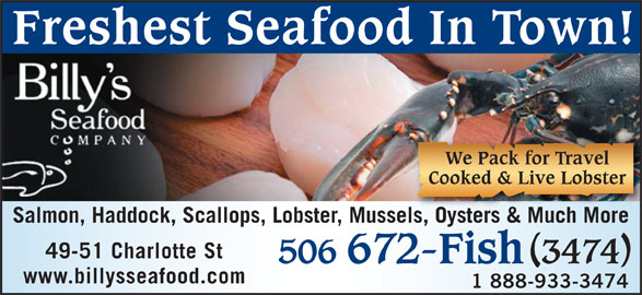 Billy's Seafood Company (506-672-3474) - Display Ad - We Pack for Travel Freshest Seafood In Town! Cooked & Live Lobster Salmon, Haddock, Scallops, Lobster, Mussels, Oysters & Much Moreels, Oysters & Much More 49-51 Charlotte St 506 672-Fish 3474 www.billysseafood.com 1 888-933-3474
