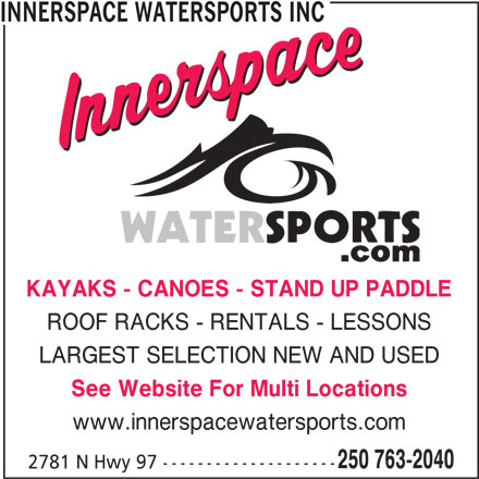 Innerspace Watersports Inc (250-763-2040) - Display Ad - INNERSPACE WATERSPORTS INC KAYAKS - CANOES - STAND UP PADDLE ROOF RACKS - RENTALS - LESSONS LARGEST SELECTION NEW AND USED See Website For Multi Locations www.innerspacewatersports.com 250 763-2040 2781 N Hwy 97 --------------------