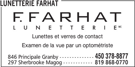 F. Farhat Lunetterie (450-378-8877) - Annonce illustrée======= - LUNETTERIE FARHAT Lunettes et verres de contact Examen de la vue par un optométriste 450 378-8877 846 Principale Granby -------------- 297 Sherbrooke Magog ------------ 819 868-0770
