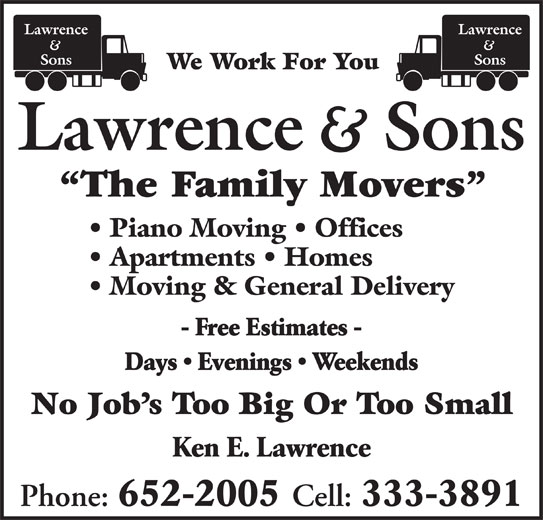 Lawrence and Sons (506-652-2005) - Display Ad - We Work For You The Family Movers Piano Moving   Offices Apartments   Homes Moving & General Delivery - Free Estimates - Days   Evenings   Weekends No Job s Too Big Or Too Small Ken E. Lawrence Phone: 652-2005 Cell: 333-3891