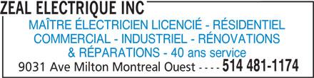 Zeal Electrique Inc (514-481-1174) - Annonce illustrée======= - MAÎTRE ÉLECTRICIEN LICENCIÉ - RÉSIDENTIEL COMMERCIAL - INDUSTRIEL - RÉNOVATIONS & RÉPARATIONS - 40 ans service 514 481-1174 9031 Ave Milton Montreal Ouest ---- ZEAL ELECTRIQUE INC