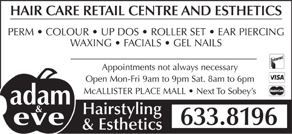 Adam & Eve Hairstyling (506-633-8196) - Display Ad - HAIR CARE RETAIL CENTRE AND ESTHETICS PERM   COLOUR   UP DOS   ROLLER SET   EAR PIERCING WAXING   FACIALS   GEL NAILS Appointments not always necessary Open Mon-Fri 9am to 9pm Sat. 8am to 6pm McALLISTER PLACE MALL   Next To Sobey s Hairstyling 633.8196 & Esthetics