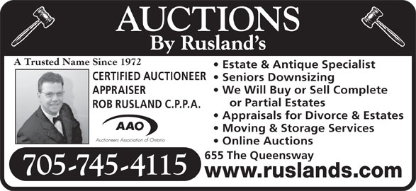 Rusland's Auctioneers & Appraisers (705-745-4115) - Display Ad - ROB RUSLAND C.P.P.A. Appraisals for Divorce & Estates Moving & Storage Services Online Auctions 655 The Queensway 705-745-4115 www.ruslands.com A Trusted Name Since 1972 Estate & Antique Specialist CERTIFIED AUCTIONEER Seniors Downsizing We Will Buy or Sell Complete APPRAISER or Partial Estates AUCTIONS By Rusland s