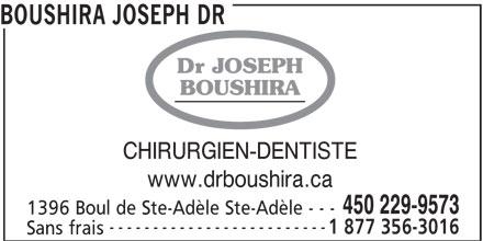 Clinique Dentaire Roy (450-229-9573) - Annonce illustrée======= - ------------------------- Sans frais BOUSHIRA JOSEPH DR Dr JOSEPH BOUSHIRA CHIRURGIEN-DENTISTE www.drboushira.ca 450 229-9573 1396 Boul de Ste-Adèle Ste-Adèle - - - 1 877 356-3016