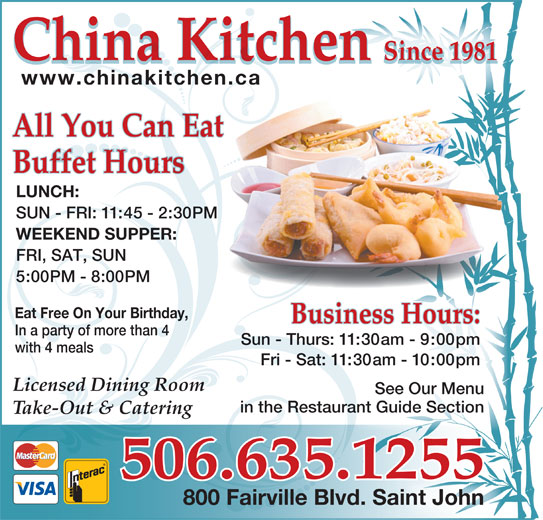 China Kitchen (506-635-1255) - Annonce illustrée======= - with 4 meals Fri - Sat: 11:30am - 10:00pm Sun - Thurs: 11:30am - 9:00pm Licensed Dining Room See Our Menu in the Restaurant Guide Sectionan Take-Out & Catering 506.635.1255 800 Fairville Blvd. Saint John China Kitchen Since 1981 918ce n1Si China Kitchen 1981Since www.chinakitchen.ca All You Can Eat Buffet Hours LUNCH: SUN - FRI: 11:45 - 2:30PM WEEKEND SUPPER: FRI, SAT, SUN 5:00PM - 8:00PM Eat Free On Your Birthday, Business Hours: In a party of more than 4