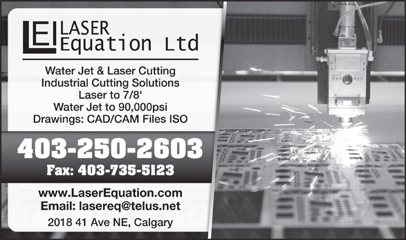 Laser Equation (Operations) Ltd (403-250-2603) - Display Ad - Water Jet & Laser Cuttingting Industrial Cutting Solutionsions Laser to 7/8' Water Jet to 90,000psi Drawings: CAD/CAM Files ISOes ISO 403-250-2603603 Fax: 403-735-512323 www.LaserEquation.comcom 2018 41 Ave NE, Calgaryry