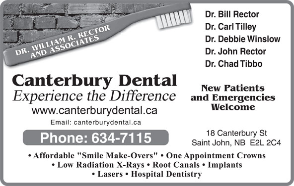 """Canterbury Dental Clinic (506-634-7115) - Display Ad - Dr. Debbie Winslow Dr. John Rector DR. WILLIAM R. RECTORAND ASSOCIATESCanterbury Dental Dr. Chad Tibbo New Patients Experience the Difference and Emergencies Welcome Email: canterburydental.ca 18 Canterbury St Phone: 634-7115 Saint John, NB  E2L 2C4 Affordable """"Smile Make-Overs""""   One Appointment Crowns Low Radiation X-Rays   Root Canals   Implants Lasers   Hospital Dentistry Dr. Bill Rector Dr. Carl Tilley"""