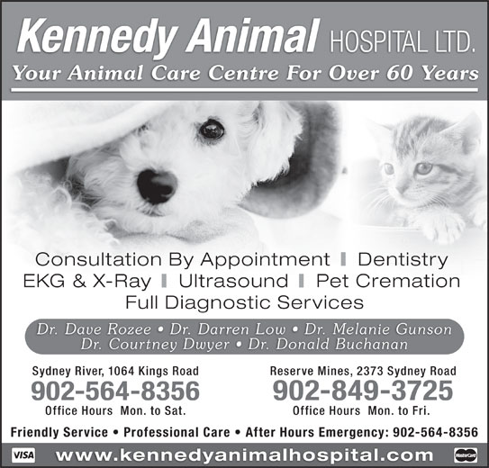 Kennedy Animal Hospital Ltd (902-564-8356) - Display Ad - Dentistry EKG & X-Ray Ultrasound Pet Cremation Full Diagnostic Services Dr. Dave Rozee   Dr. Darren Low   Dr. Melanie Gunson Dr. Courtney Dwyer   Dr. Donald Buchanan Sydney River, 1064 Kings Road Reserve Mines, 2373 Sydney Road 902-564-8356 902-849-3725 Office Hours  Mon. to Sat. Office Hours  Mon. to Fri. Friendly Service   Professional Care   After Hours Emergency: 902-564-8356 www.kennedyanimalhospital.com Kennedy Animal HOSPITAL LTD. Your Animal Care Centre For Over 60 Years Consultation By Appointment