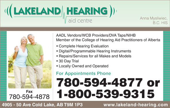 Lakeland Hearing Aid Centre Ltd (780-594-4877) - Display Ad - Anna Mysliwiec, B.C. HIS AADL Vendors/WCB Providers/DVA Taps/NIHB Member of the College of Hearing Aid Practitioners of Alberta Complete Hearing Evaluation Digital/Programmable Hearing Instruments Repairs/Services for all Makes and Models 30 Day Trial Locally Owned and Operated For Appointments Phone 780-594-4877 or Fax 1-800-539-9315 780-594-4878 4905 - 50 Ave Cold Lake, AB T9M 1P3 www.lakeland-hearing.com