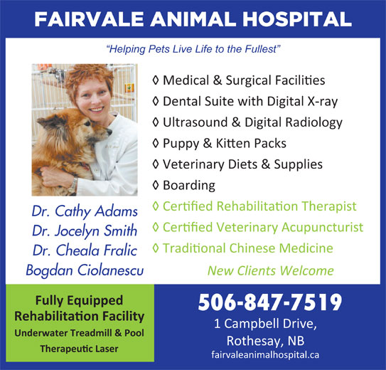 """Fairvale Animal (506-847-7519) - Display Ad - FAIRVALE ANIMAL HOSPITAL Helping Pets Live Life to the Fullest ! Medical & Surgical Facili""""es ! Dental Suite with Digital X-ray ! Ultrasound & Digital Radiology ! Puppy & Ki#en P acks ! Veterinary Diets & Supplies ! Boarding ! Cer""""fied Rehabilita""""on Therapist Dr. Cathy Adams ! Cer""""fied Veterinary Acupuncturist Dr. Jocelyn Smith ! Tradi""""onal Chinese Medicine Dr. Cheala Fralic New Clients Welcome Bogdan Ciolanescu Fully Equipped 506-847-7519 Rehabilitaon Facility 1 Campbell Drive, Underwater Treadmill & Pool Rothesay, NB Therapeuc Laser fairvaleanimalhospital.ca"""