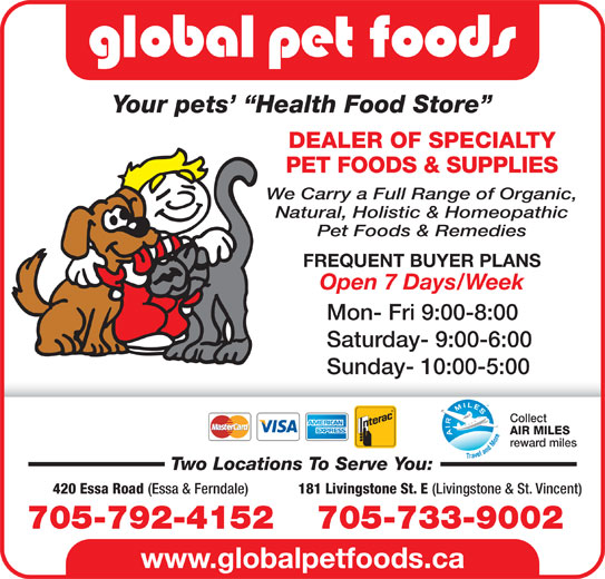 Global Pet Foods (705-792-4152) - Display Ad - Your pets   Health Food Store DEALER OF SPECIALTY PET FOODS & SUPPLIES We Carry a Full Range of Organic, Natural, Holistic & Homeopathic Pet Foods & Remedies FREQUENT BUYER PLANS Open 7 Days/Week Mon- Fri 9:00-8:00 Saturday- 9:00-6:00 Sunday- 10:00-5:00 Collect AIR MILES reward miles Two Locations To Serve You: 181 Livingstone St. E (Livingstone & St. Vincent) 420 Essa Road (Essa & Ferndale) 705-733-9002705-792-4152 www.globalpetfoods.ca