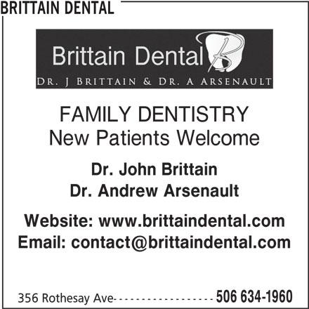Brittain Dental (506-634-1960) - Display Ad - BRITTAIN DENTAL FAMILY DENTISTRY New Patients Welcome Dr. John Brittain Dr. Andrew Arsenault Website: www.brittaindental.com 506 634-1960 356 Rothesay Ave------------------