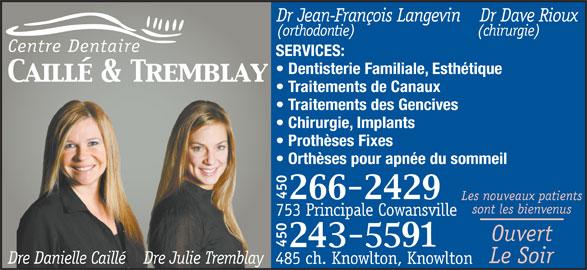 Centre Dentaire Caillé Et Tremblay (450-266-2429) - Annonce illustrée======= - Dr Jean-François Langevin    Dr Dave Rioux (orthodontie)                         (chirurgie) Centre Dentaire SERVICES: Dentisterie Familiale, Esthétique Traitements de Canaux Traitements des Gencives Chirurgie, Implants Prothèses Fixes Orthèses pour apnée du sommeil 450 Les nouveaux patients sont les bienvenus 753 Principale Cowansville Ouvert 450 Le Soir Dre Danielle Caillé    Dre Julie Tremblay 485 ch. Knowlton, Knowlton