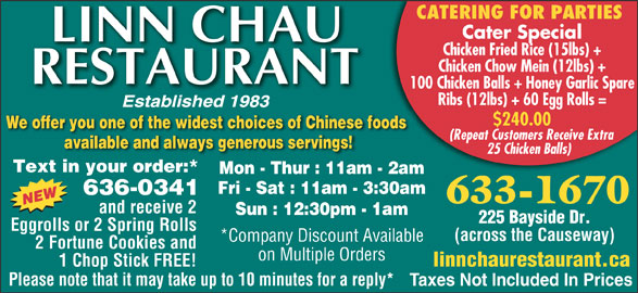 Linn Chau Restaurant (506-633-1670) - Display Ad - 633-1670 and receive 2 Sun : 12:30pm - 1am 225 Bayside Dr. Eggrolls or 2 Spring Rolls (across the Causeway) *Company Discount Available 2 Fortune Cookies and on Multiple Orders linnchaurestaurant.ca 1 Chop Stick FREE! Please note that it may take up to 10 minutes for a reply* Taxes Not Included In Prices CATERING FOR PARTIES Cater Special Chicken Fried Rice (15lbs) + Chicken Chow Mein (12lbs) + 100 Chicken Balls + Honey Garlic Spare Ribs (12lbs) + 60 Egg Rolls = $240.00 We offer you one of the widest choices of Chinese foods (Repeat Customers Receive Extra available and always generous servings! 25 Chicken Balls) Text in your order:* Mon - Thur : 11am - 2am Fri - Sat : 11am - 3:30am 636-0341