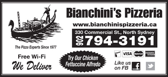 Bianchini's Pizzeria (902-794-3191) - Annonce illustrée======= - Bianchini s Pizzeria www.bianchinispizzeria.ca 330 Commercial St., North Sydney 794-3191 The Pizza Experts Since 1977 Free Wi-Fi Try Our Chicken Like us Fettuccine Alfredo on FB We Deliver 902