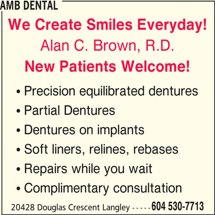 AMB Dental (604-530-7713) - Display Ad - AMB DENTAL We Create Smiles Everyday! Alan C. Brown, R.D. New Patients Welcome! ! Precision equilibrated dentures ! Partial Dentures ! Dentures on implants ! Soft liners, relines, rebases ! Repairs while you wait ! Complimentary consultation 604 530-7713 20428 Douglas Crescent Langley -----