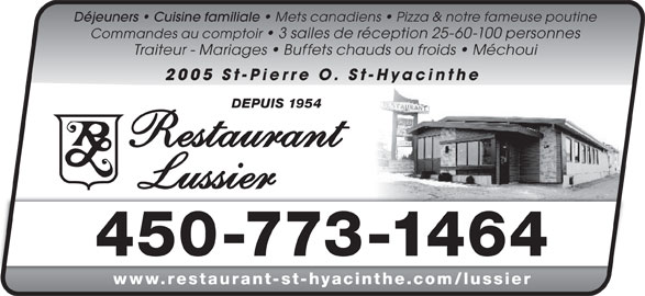 Restaurant Lussier (450-773-1464) - Annonce illustrée======= - Déjeuners   Cuisine familiale Mets canadiens   Pizza & notre fameuse poutine Traiteur - Mariages   Buffets chauds ou froids   Méchoui 2005 St-Pierre O. St-Hyacinthe DEPUIS 1954 450-773-1464 www.restaurant-st-hyacinthe.com/lussiersta nt-st-hyacinthe m/l ier Commandes au comptoir   3 salles de réception 25-60-100 personnes