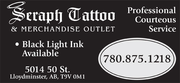 Seraph Tattoo (780-875-1218) - Display Ad - Professional eraph    attoo Courteous & MERCHANDISE OUTLET Service Black Light Ink Available 780.875.1218 5014 50 St. Lloydminster, AB, T9V 0M1