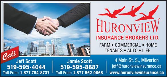 Huron View Insurance Brokers Ltd (519-595-4044) - Display Ad - FARM   COMMERCIAL   HOME TENANTS   AUTO   LIFE Call 4 Main St. S., Milverton Jeff Scott Jamie ScottJe 519-595-4044 519-595-8887519-59 www.huronviewinsurance.ca Toll Free: 1-877-754-8737 Toll Free: 1-877-562-0668