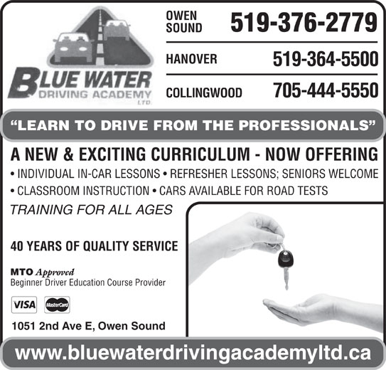 Blue Water Driving Academy Ltd (519-376-2779) - Display Ad - OWEN 519-376-2779 SOUND HANOVER 519-364-5500 705-444-5550 COLLINGWOOD LEARN TO DRIVE FROM THE PROFESSIONALS A NEW & EXCITING CURRICULUM - NOW OFFERING INDIVIDUAL IN-CAR LESSONS   REFRESHER LESSONS; SENIORS WELCOME CLASSROOM INSTRUCTION   CARS AVAILABLE FOR ROAD TESTS TRAINING FOR ALL AGES 40 YEARS OF QUALITY SERVICE MTO Approved Beginner Driver Education Course Provide 1051 2nd Ave E, Owen Sound www.bluewaterdrivingacademyltd.ca