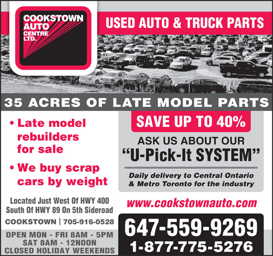 Cookstown Auto Centre Ltd (416-364-0743) - Display Ad - USED AUTO & TRUCK PARTS 35 ACRES OF LATE MODEL PARTS Late model SAVE UP TO 40% rebuilders ASK US ABOUT OUR for sale U-Pick-It SYSTEM We buy scrap Daily delivery to Central Ontario cars by weight & Metro Toronto for the industry Located Just West Of HWY 400 www.cookstownauto.com South Of HWY 89 On 5th Sideroad SAVE UP TO 40% rebuilders ASK US ABOUT OUR for sale U-Pick-It SYSTEM We buy scrap Daily delivery to Central Ontario cars by weight & Metro Toronto for the industry Located Just West Of HWY 400 www.cookstownauto.com South Of HWY 89 On 5th Sideroad COOKSTOWN  705-916-0528 647-559-9269 OPEN MON - FRI 8AM - 5PM SAT 8AM - 12NOON 1-877-775-5276 CLOSED HOLIDAY WEEKENDS USED AUTO & TRUCK PARTS 35 ACRES OF LATE MODEL PARTS Late model COOKSTOWN  705-916-0528 647-559-9269 OPEN MON - FRI 8AM - 5PM SAT 8AM - 12NOON 1-877-775-5276 CLOSED HOLIDAY WEEKENDS