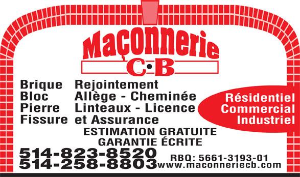 Maçonnerie C B (514-258-8803) - Annonce illustrée======= - BriqueRejointement Allège - Cheminée Bloc ESTIMATION GRATUITE GARANTIE ÉCRITE 514-823-8520 RBQ: 5661-3193-01 www.maconneriecb.com 514-258-8803 Résidentiel Linteaux - Licence Pierre Commercial Fissure et Assurance Industriel