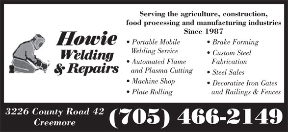 Howie Welding & Repairs (705-466-2149) - Display Ad - Serving the agriculture, construction, food processing and manufacturing industries Since 1987 Portable Mobile Brake Forming Welding Service Custom Steel Automated Flame Fabrication and Plasma Cutting Steel Sales Machine Shop and Railings & Fences 3226 County Road 42 (705) 466-2149 Creemore Decorative Iron Gates Plate Rolling
