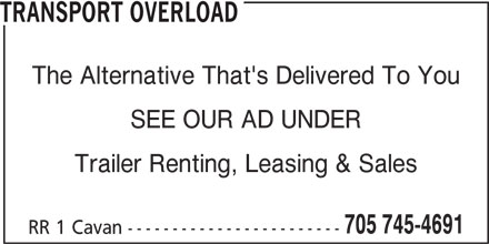 Transport Overload (705-745-4691) - Display Ad - Trailer Renting, Leasing & Sales 705 745-4691 RR 1 Cavan ------------------------ TRANSPORT OVERLOAD The Alternative That's Delivered To You SEE OUR AD UNDER