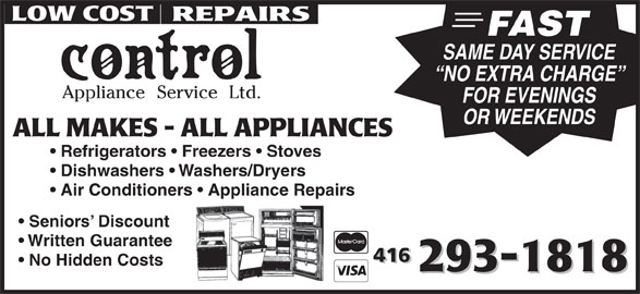 Control Appliance Service Ltd (416-293-1818) - Display Ad - FAST SAME DAY SERVICE NO EXTRA CHARGE FOR EVENINGS OR WEEKENDS Refrigerators   Freezers   Stoves Dishwashers   Washers/Dryers Air Conditioners   Appliance Repairs Seniors  Discount Written Guarantee No Hidden Costs