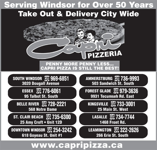 Capri Pizzeria & Bar-B-Q Restaurant (519-969-6851) - Annonce illustrée======= - Serving Windsor for Over 50 Years Take Out & Delivery City Wide 519 ST. CLAIR BEACH 25 Main St. West 735-6300 734-7744 519 LASALLE 519 DOWNT PENNY MORE PENNY LESS... CAPRI PIZZA IS STILL THE BEST! SOUTH WINDSOR 969-6851 736-9993 519 ESSEX 519 3020 Dougall Avenue 503 Sandwich St. South 776-6061 979-3636 519 FOREST GLADE 519568 Notre Dame 95 Talbot St. South 9931 Tecumseh Rd. East BELLE RIVER 728-2221 733-3001 519 KINGSVILLE 25 Amy Croft   Unit 12D 1468 Front Rd. OWN WINDSOR 254-3242 322-2626 519 LEAMINGTON 519 AMHERSTBURG 618 Goyeau St. Unit #1 266 Erie St. South www.capripizza.ca