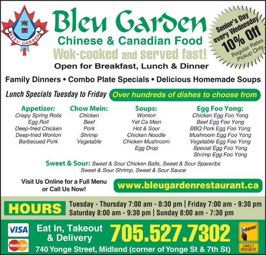 Bleu Garden (705-527-7302) - Annonce illustrée======= - Deep-fried Wonton Hot & Sour BBQ Pork Egg Foo Yong Shrimp Chicken Noodle Mushroom Egg Foo Yong Barbecued Pork Vegetable Chicken Mushroom Vegetable Egg Foo Yong Egg Drop Special Egg Foo Yong Shrimp Egg Foo Yong Sweet & Sour: Sweet & Sour Chicken Balls, Sweet & Sour Spareribs Sweet & Sour Shrimp, Sweet & Sour Sauce Visit Us Online for a Full Menu www.bleugardenrestaurant.ca or Call Us Now! Tuesday - Thursday 7:00 am - 8:30 pm  Friday 7:00 am - 9:30 pm HOURS Saturday 8:00 am - 9:30 pm  Sunday 8:00 am - 7:30 pm Eat In, Takeout & Delivery 705.527.7302 740 Yonge Street, Midland (corner of Yonge St & 7th St) Senior's DayWednesday1 every 0% Off Regular RatesPickup Only Wok-cooked and served fast! Open for Breakfast, Lunch & Dinner Family Dinners   Combo Plate Specials   Delicious Homemade Soups Lunch Specials Tuesday to Friday Over hundreds of dishes to choose from Appetizer: Chow Mein: Soups: Egg Foo Yong: Crispy Spring Rolls Chicken Wonton Chicken Egg Foo Yong Egg Roll Beef Yet Ca Mein Beef Egg Foo Yong Deep-fried Chicken Pork