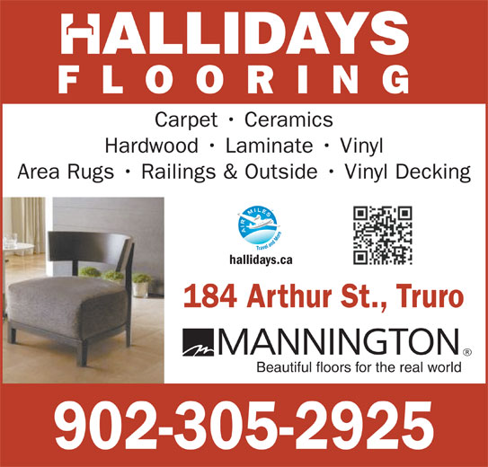 Hallidays Flooring & Building Specialists (902-895-5436) - Display Ad - ALLIDAYS FLOORING Carpet   Ceramics Hardwood   Laminate   Vinyl Area Rugs   Railings & Outside   Vinyl Decking hallidays.ca 184 Arthur St., Truro Beautiful floors for the real world 902-305-2925