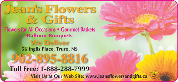Jean's Flowers & Gifts (902-895-8816) - Display Ad - Flowers for All Occasions   Gourmet Baskets Balloon Bouquets We Deliver 56 Inglis Place, Truro, NS56 Inglis Place, Truro, NS 902-895-8816 Toll Free: 1-888-288-7999 Visit Us at Our Web Site: www.jeansflowersandgifts.ca