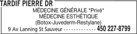 Tardif Pierre DR (450-227-8799) - Annonce illustrée======= - TARDIF PIERRE DR MÉDECINE GÉNÉRALE *Privé* MÉDECINE ESTHÉTIQUE (Botox-Juvederm-Restylane) 450 227-8799 9 Av Lanning St Sauveur -------------