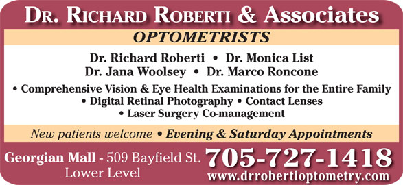Dr Richard Roberti (705-727-1418) - Display Ad - DR. RICHARD ROBERTI & Associates OPTOMETRISTSOPTOMETRISTS Dr. Richard Roberti     Dr. Monica List Dr. Jana Woolsey     Dr. Marco Roncone Comprehensive Vision & Eye Health Examinations for the Entire Family Digital Retinal Photography   Contact Lenses Laser Surgery Co-management New patients welcome Evening & Saturday Appointments Georgian Mall - 509 Bayfield St. 705 -727-1418 Lower Level www.drrobertioptometry.com