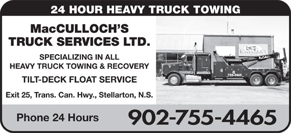 MacCulloch's Truck Services (902-755-4465) - Display Ad - 24 HOUR HEAVY TRUCK TOWING MacCULLOCH S TRUCK SERVICES LTD. SPECIALIZING IN ALL HEAVY TRUCK TOWING & RECOVERY TILT-DECK FLOAT SERVICE Exit 25, Trans. Can. Hwy., Stellarton, N.S. Phone 24 Hours 902-755-4465
