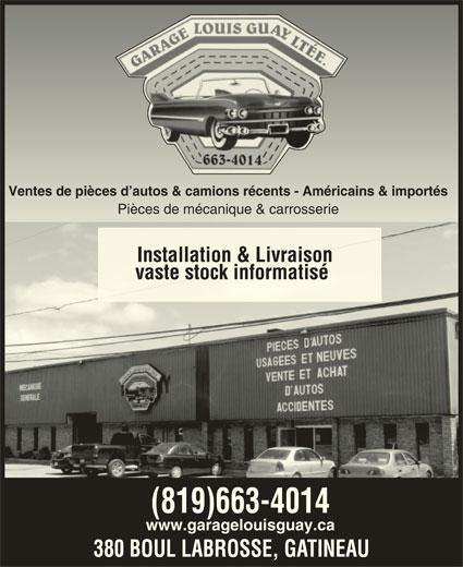 Garage Louis Guay (819-663-4014) - Annonce illustrée======= - Ventes de pièces d autos & camions récents - Américains & importésVentes de pièces d autos & camions récents - Américains & importés Pièces de mécanique & carrosseriePièces de mécanique & carrosse Installation & LivraisonInstallation & Livraison vaste stock informatisévaste stock informatisé (819)663-4014 www.garagelouisguay.ca 380 BOUL LABROSSE, GATINEAU