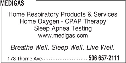 Medigas (506-657-2111) - Display Ad - MEDIGAS Home Respiratory Products & Services Home Oxygen - CPAP Therapy Sleep Apnea Testing www.medigas.com Breathe Well. Sleep Well. Live Well. 506 657-2111 178 Thorne Ave--------------------