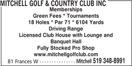 Mitchell Golf & Country Club Inc (519-348-8991) - Display Ad - Memberships Green Fees * Tournaments 18 Holes * Par 71 * 6104 Yards Driving Range Licensed Club House with Lounge and Banquet Hall Fully Stocked Pro Shop www.mitchellgolfclub.com Mitchell 519 348-8991 81 Frances W --------------- MITCHELL GOLF & COUNTRY CLUB INC