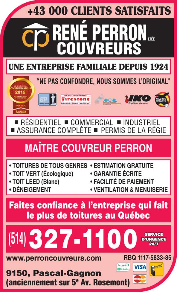 René Perron Couvreurs Ltée (514-327-1100) - Annonce illustrée======= - FACILITÉ DE PAIEMENT DÉNEIGEMENT VENTILATION & MENUISERIE Faites confiance à l entreprise qui fait le plus de toitures au Québec SERVICE D URGENCE 24/7 RBQ 1117-5833-85 www.perroncouvreurs.com 9150, Pascal-Gagnon (anciennement sur 5 Av. Rosemont) +43 000 CLIENTS SATISFAITS UNE ENTREPRISE FAMILIALE DEPUIS 1924 NE PAS CONFONDRE, NOUS SOMMES L ORIGINAL Établit les standards Couvreur certifié MONTRÉAL RÉSIDENTIEL     COMMERCIAL     INDUSTRIEL ASSURANCE COMPLÈTE     PERMIS DE LA RÉGIE MAÎTRE COUVREUR PERRON TOITURES DE TOUS GENRES  ESTIMATION GRATUITE TOIT VERT (Écologique) GARANTIE ÉCRITE TOIT LEED (Blanc)