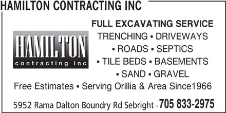 Hamilton Contracting Inc (705-833-2975) - Display Ad - HAMILTON CONTRACTING INC FULL EXCAVATING SERVICE TRENCHING  DRIVEWAYS  ROADS  SEPTICS  TILE BEDS  BASEMENTS  SAND  GRAVEL Free Estimates  Serving Orillia & Area Since1966 705 833-2975 5952 Rama Dalton Boundry Rd Sebright - HAMILTON CONTRACTING INC FULL EXCAVATING SERVICE TRENCHING  DRIVEWAYS  ROADS  SEPTICS  TILE BEDS  BASEMENTS  SAND  GRAVEL Free Estimates  Serving Orillia & Area Since1966 705 833-2975 5952 Rama Dalton Boundry Rd Sebright -