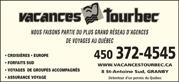 Agence de Voyages Vacances Tourbec (450-372-4545) - Annonce illustrée======= - NOUS FAISONS PARTIE DU PLUS GRAND RÉSEAU D AGENCES DE VOYAGES AU QUÉBEC CROISIÈRES   EUROPE 450 372-4545 FORFAITS SUD VOYAGES  DE GROUPES ACCOMPAGNÉS 8 St-Antoine Sud, GRANBY ASSURANCE VOYAGE Détenteur d un permis du Québec WWW.VACANCESTOURBEC.CA