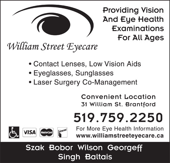 William Street Eyecare (519-759-2250) - Display Ad - And Eye Health Providing Vision Examinations For All Ages Contact Lenses, Low Vision Aids Eyeglasses, Sunglasses Laser Surgery Co-Management Convenient Location 31 William St. Brantford 519.759.2250 For More Eye Health Information www.williamstreeteyecare.ca Szak  Bobor  Wilson  Georgeff Singh  Baltais