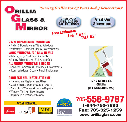 "Orillia Glass & Mirror Ltd (705-325-5441) - Display Ad - ""Serving Orillia For 89 Years And 3 Generations"" ORILLIA OPEN DAILY Visit Our GLASS & UNTIL 5:30 PM Showroom SAT. TILL NOON IRROR IRROR Free EstimatesLow Prices CALL US! VINYL REPLACEMENT WINDOWS Slider & Double Hung Tilting Windows Warranty   Casement, Bay & Bow Windows WOOD WINDOWS FOR NEW HOMES Natural, Vinyl Clad, Aluminum Clad Energy Efficient Low ""E"" & Argon Gas ALUMINUM WINDOWS & DOORS Kawneer Commercial Entrances & Storefronts n St. Storm Windows, Doors   Porch Enclosures McKinnell Park Memorial Ave Victoria St.Dufferin St.Dunedin St.Colborne St WDunedi PROFESSIONAL INSTALLATION OF: 177 VICTORIA ST. Thermopane Replacement Glass ORILLIA Steel Entrance Doors   Garden Doors (OFF MEMORIAL AVE) Plate Glass Window & Screen Repairs Window Tinting   Door Inserts Repairs To All Window Makes 705- 558-9787 WEATHERWALL 1-844-750-7992 Fax: 705-325-1259 LEPAGE www.orilliaglass.com"