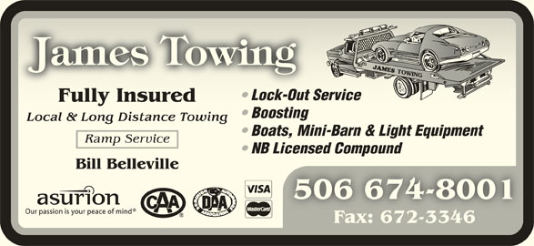 James Towing (506-674-8001) - Display Ad - Fully InsuredFully Insured Boosting Boosting Local & Long Distance TowingLocal & Long Distance Towing Boats, Mini-Barn & Light Equipment Boats, Mini-Barn & Light Equipment Ramp Service NB Licensed Compound NB Licensed Compound Bill BellevilleBill Belleville 506 674-8001506 674-8001 Fax: 672-3346Fax: 672-3346 Lock-Out Service Lock-Out Service