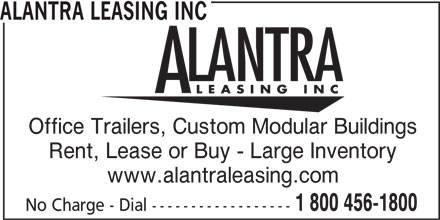 Alantra Leasing Inc (1-800-456-1800) - Display Ad - ALANTRA LEASING INC Office Trailers, Custom Modular Buildings Rent, Lease or Buy - Large Inventory www.alantraleasing.com 1 800 456-1800 No Charge - Dial ------------------